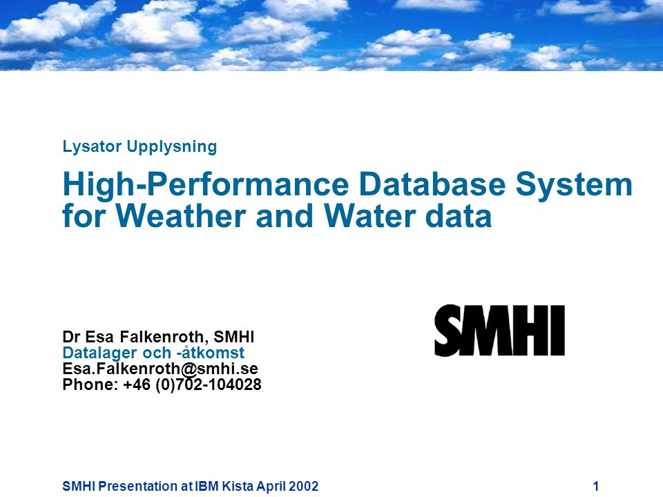 SMHI Presentation at IBM Kista April Lysator Upplysning High-Performance Database System for Weather and Water data Dr Esa Falkenroth, SMHI Datalager och -åtkomst Phone: +46 (0)