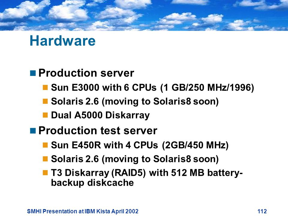 SMHI Presentation at IBM Kista April Hardware  Production server  Sun E3000 with 6 CPUs (1 GB/250 MHz/1996)  Solaris 2.6 (moving to Solaris8 soon)  Dual A5000 Diskarray  Production test server  Sun E450R with 4 CPUs (2GB/450 MHz)  Solaris 2.6 (moving to Solaris8 soon)  T3 Diskarray (RAID5) with 512 MB battery- backup diskcache