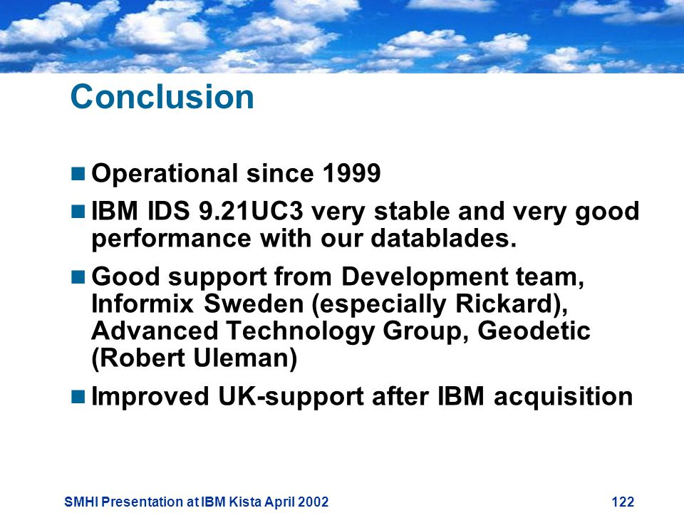 SMHI Presentation at IBM Kista April Conclusion  Operational since 1999  IBM IDS 9.21UC3 very stable and very good performance with our datablades.