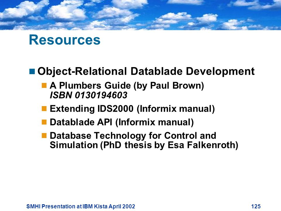 SMHI Presentation at IBM Kista April Resources  Object-Relational Datablade Development  A Plumbers Guide (by Paul Brown) ISBN  Extending IDS2000 (Informix manual)  Datablade API (Informix manual)  Database Technology for Control and Simulation (PhD thesis by Esa Falkenroth)
