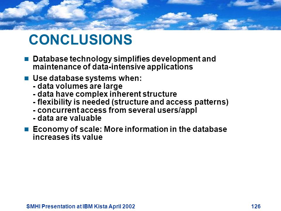 SMHI Presentation at IBM Kista April CONCLUSIONS  Database technology simplifies development and maintenance of data-intensive applications  Use database systems when: - data volumes are large - data have complex inherent structure - flexibility is needed (structure and access patterns) - concurrent access from several users/appl - data are valuable  Economy of scale: More information in the database increases its value