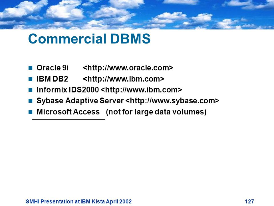 SMHI Presentation at IBM Kista April Commercial DBMS  Oracle 9i  IBM DB2  Informix IDS2000  Sybase Adaptive Server  Microsoft Access (not for large data volumes)