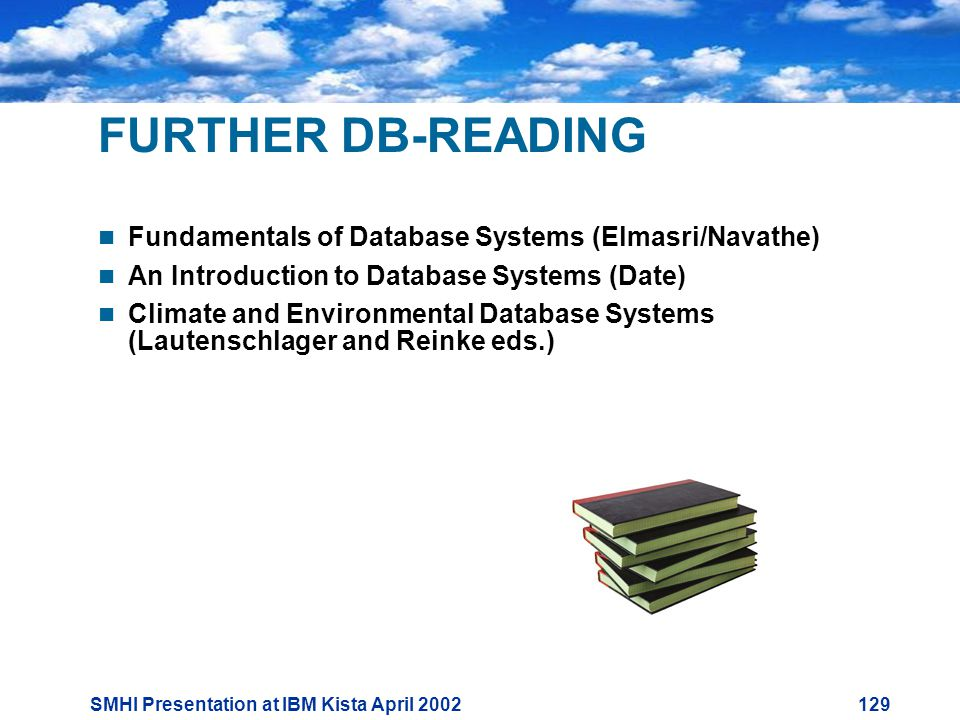 SMHI Presentation at IBM Kista April FURTHER DB-READING  Fundamentals of Database Systems (Elmasri/Navathe)  An Introduction to Database Systems (Date)  Climate and Environmental Database Systems (Lautenschlager and Reinke eds.)