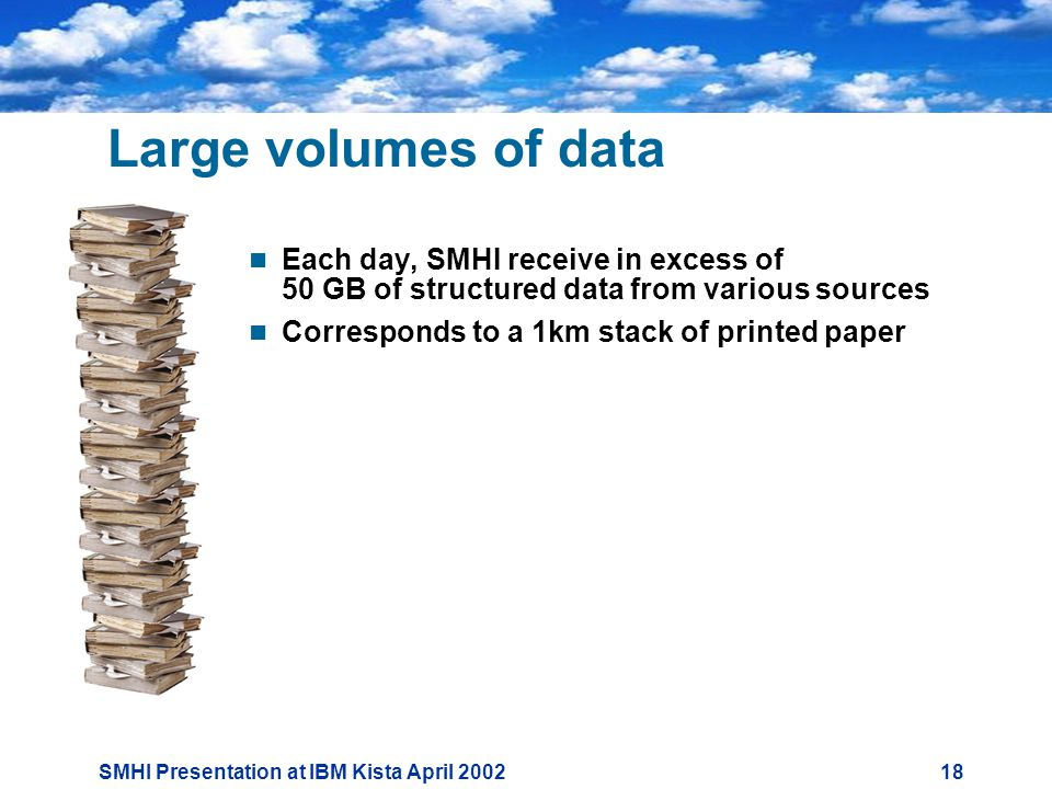 SMHI Presentation at IBM Kista April Large volumes of data  Each day, SMHI receive in excess of 50 GB of structured data from various sources  Corresponds to a 1km stack of printed paper