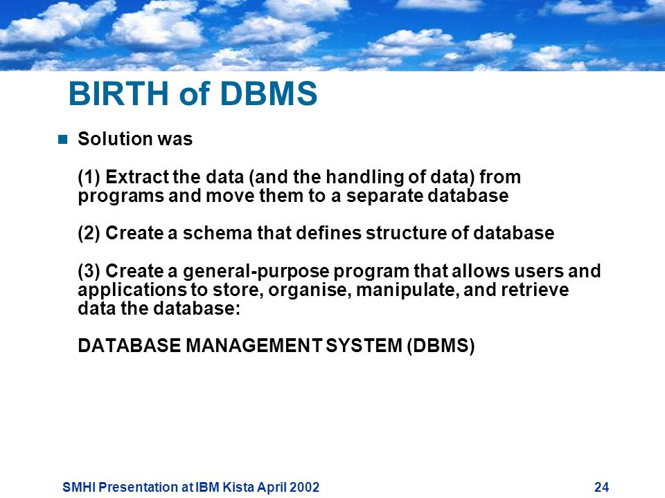 SMHI Presentation at IBM Kista April BIRTH of DBMS  Solution was (1) Extract the data (and the handling of data) from programs and move them to a separate database (2) Create a schema that defines structure of database (3) Create a general-purpose program that allows users and applications to store, organise, manipulate, and retrieve data the database: DATABASE MANAGEMENT SYSTEM (DBMS)