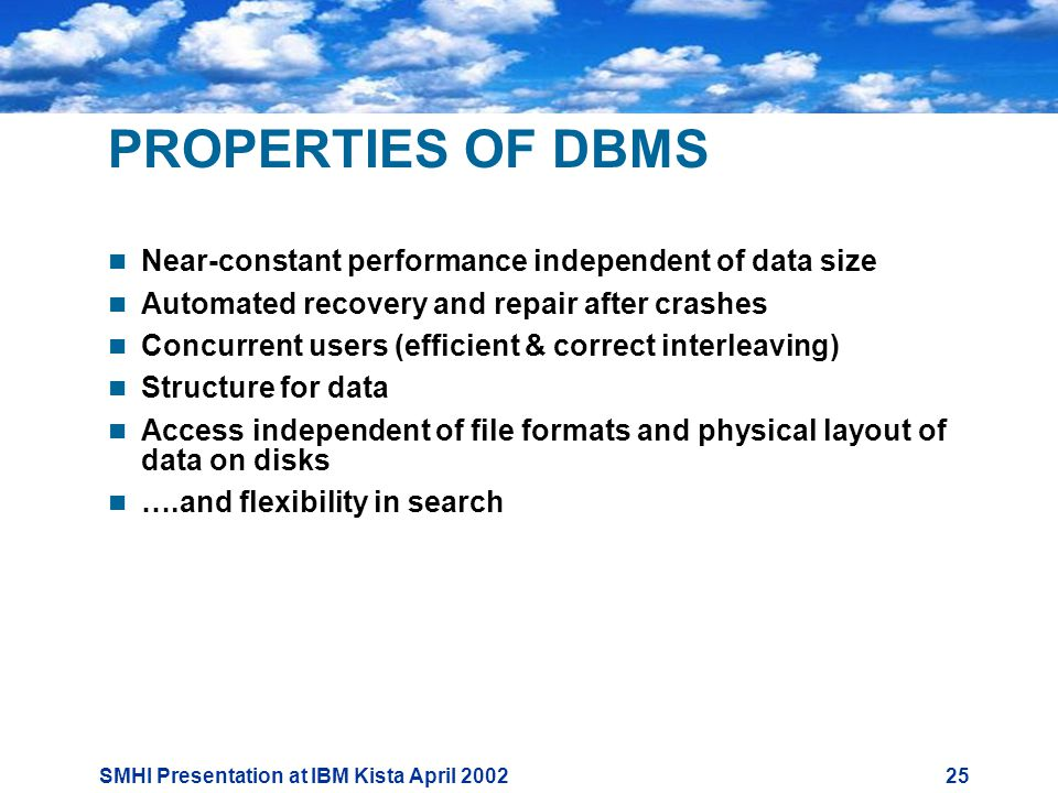 SMHI Presentation at IBM Kista April PROPERTIES OF DBMS  Near-constant performance independent of data size  Automated recovery and repair after crashes  Concurrent users (efficient & correct interleaving)  Structure for data  Access independent of file formats and physical layout of data on disks  ….and flexibility in search