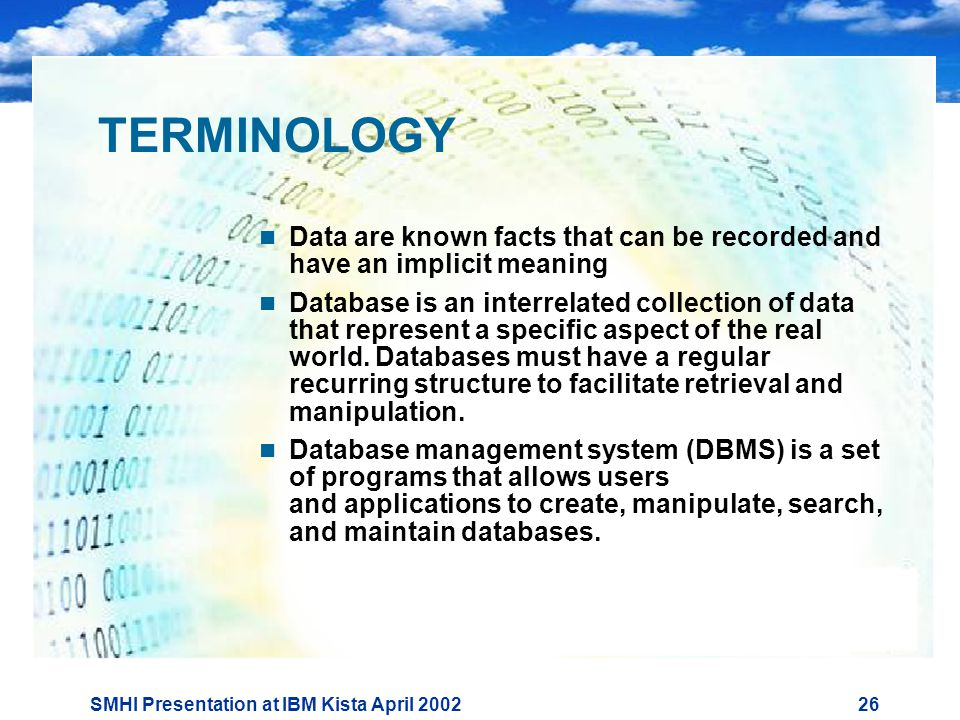 SMHI Presentation at IBM Kista April TERMINOLOGY  Data are known facts that can be recorded and have an implicit meaning  Database is an interrelated collection of data that represent a specific aspect of the real world.