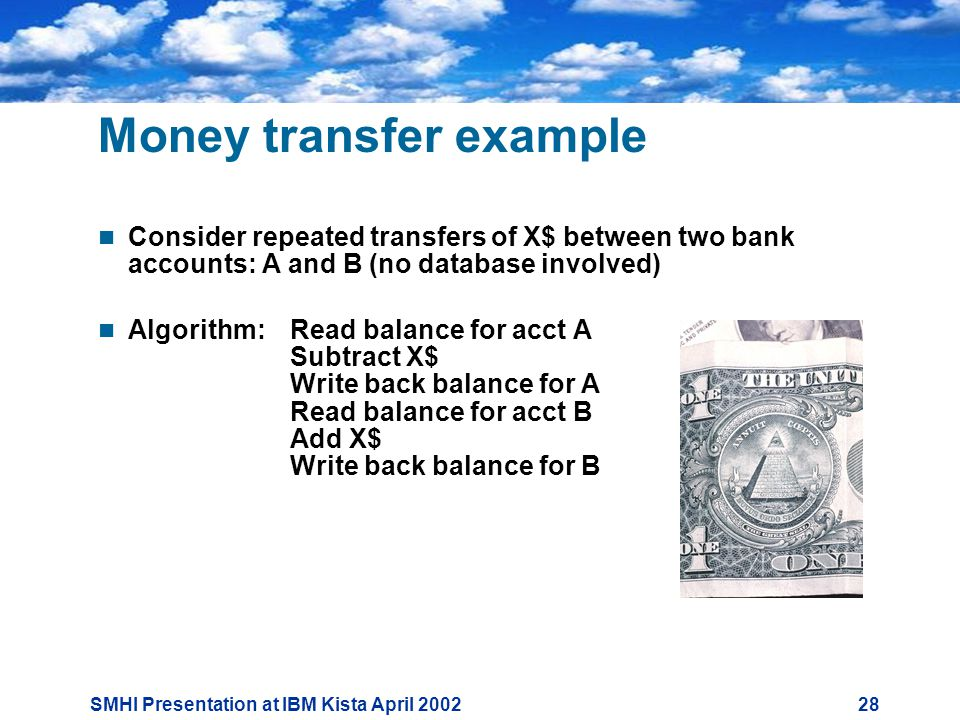 SMHI Presentation at IBM Kista April Money transfer example  Consider repeated transfers of X$ between two bank accounts: A and B (no database involved)  Algorithm: Read balance for acct A Subtract X$ Write back balance for A Read balance for acct B Add X$ Write back balance for B