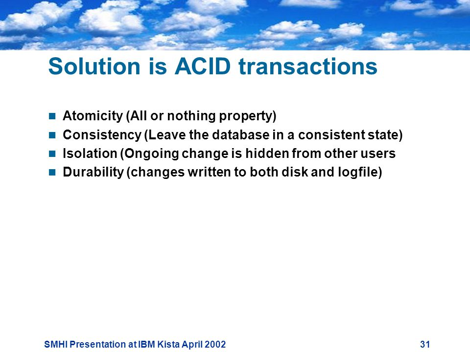 SMHI Presentation at IBM Kista April Solution is ACID transactions  Atomicity (All or nothing property)  Consistency (Leave the database in a consistent state)  Isolation (Ongoing change is hidden from other users  Durability (changes written to both disk and logfile)