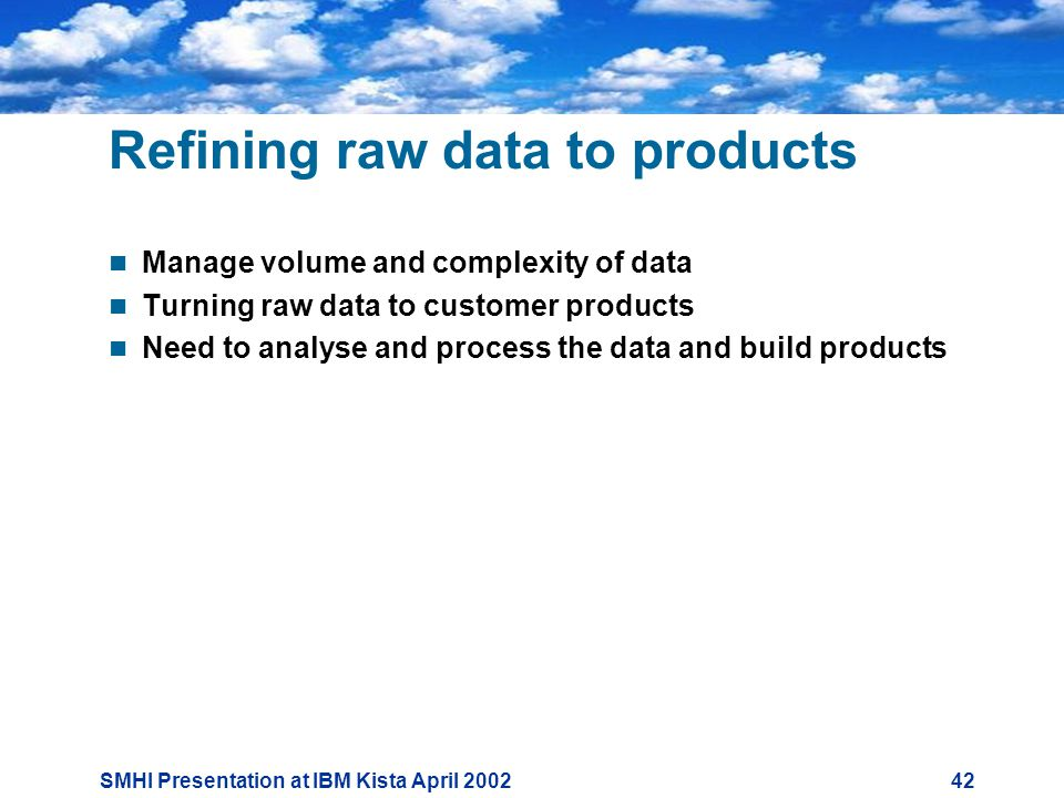 SMHI Presentation at IBM Kista April Refining raw data to products  Manage volume and complexity of data  Turning raw data to customer products  Need to analyse and process the data and build products