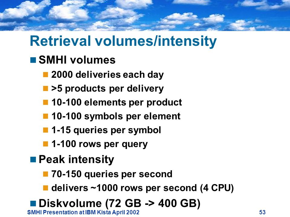 SMHI Presentation at IBM Kista April Retrieval volumes/intensity  SMHI volumes  2000 deliveries each day  >5 products per delivery  elements per product  symbols per element  1-15 queries per symbol  rows per query  Peak intensity  queries per second  delivers ~1000 rows per second (4 CPU)  Diskvolume (72 GB -> 400 GB)