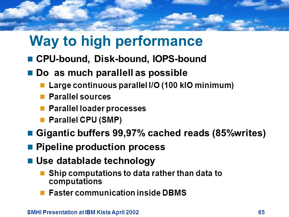 SMHI Presentation at IBM Kista April Way to high performance  CPU-bound, Disk-bound, IOPS-bound  Do as much parallell as possible  Large continuous parallel I/O (100 kIO minimum)  Parallel sources  Parallel loader processes  Parallel CPU (SMP)  Gigantic buffers 99,97% cached reads (85%writes)  Pipeline production process  Use datablade technology  Ship computations to data rather than data to computations  Faster communication inside DBMS