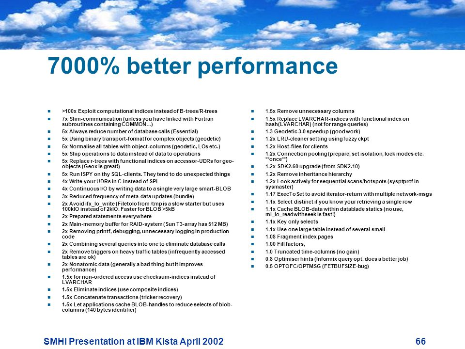 SMHI Presentation at IBM Kista April % better performance  >100x Exploit computational indices instead of B-trees/R-trees  7x Shm-communication (unless you have linked with Fortran subroutines containing COMMON…)  5x Always reduce number of database calls (Essential)  5x Using binary transport-format for complex objects (geodetic)  5x Normalise all tables with object-columns (geodetic, LOs etc.)  5x Ship operations to data instead of data to operations  5x Replace r-trees with functional indices on accessor-UDRs for geo- objects (Geox is great!)  5x Run ISPY on thy SQL-clients.