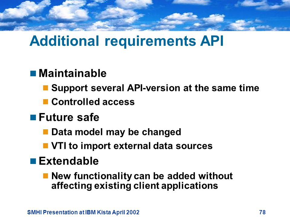 SMHI Presentation at IBM Kista April Additional requirements API  Maintainable  Support several API-version at the same time  Controlled access  Future safe  Data model may be changed  VTI to import external data sources  Extendable  New functionality can be added without affecting existing client applications