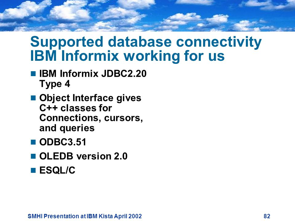 SMHI Presentation at IBM Kista April Supported database connectivity IBM Informix working for us  IBM Informix JDBC2.20 Type 4  Object Interface gives C++ classes for Connections, cursors, and queries  ODBC3.51  OLEDB version 2.0  ESQL/C