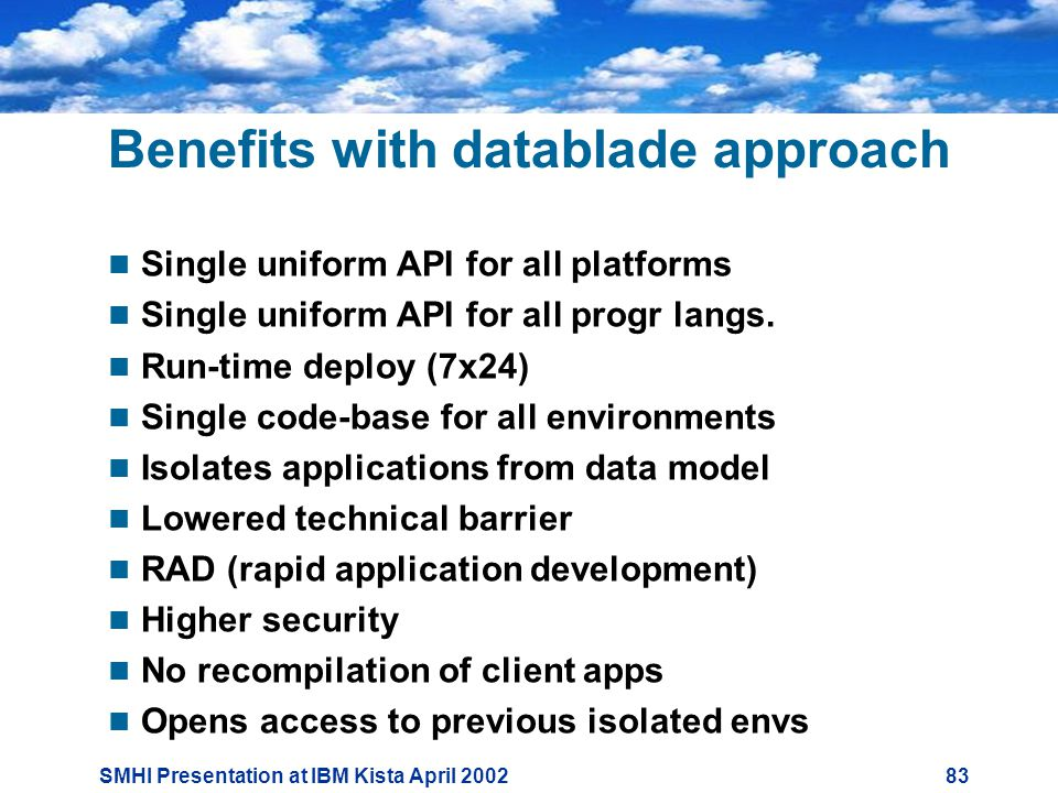 SMHI Presentation at IBM Kista April Benefits with datablade approach  Single uniform API for all platforms  Single uniform API for all progr langs.