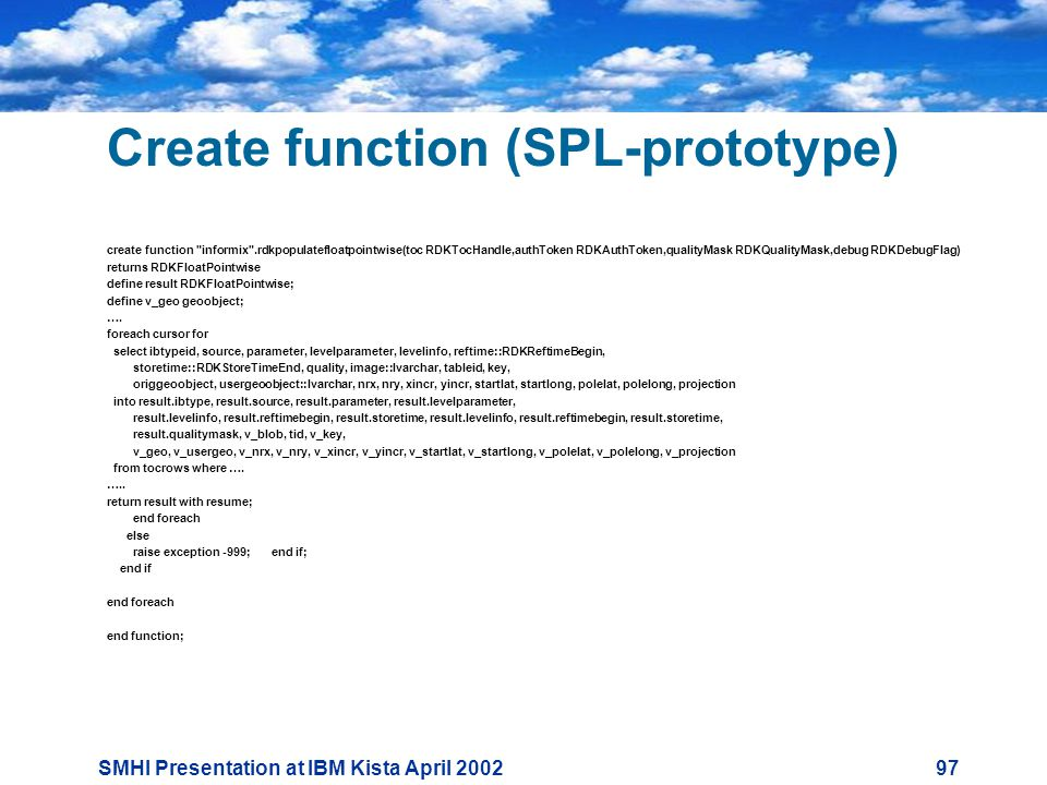 SMHI Presentation at IBM Kista April Create function (SPL-prototype) create function informix .rdkpopulatefloatpointwise(toc RDKTocHandle,authToken RDKAuthToken,qualityMask RDKQualityMask,debug RDKDebugFlag) returns RDKFloatPointwise define result RDKFloatPointwise; define v_geo geoobject; ….