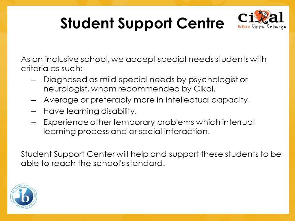 Student Support Centre As an inclusive school, we accept special needs students with criteria as such: – Diagnosed as mild special needs by psychologist or neurologist, whom recommended by Cikal.