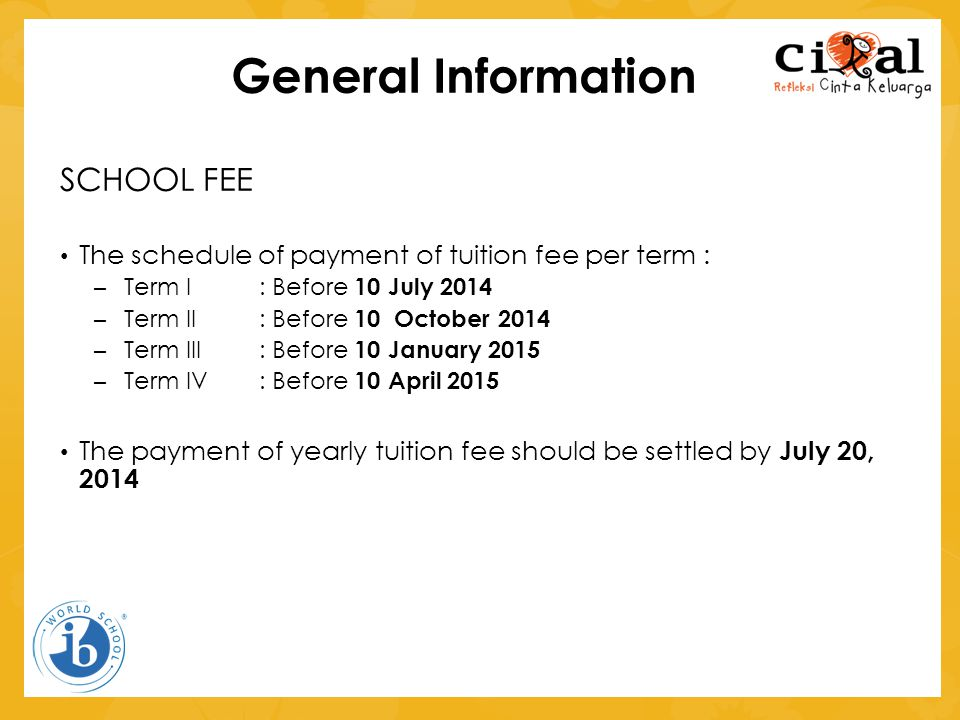 General Information SCHOOL FEE • The schedule of payment of tuition fee per term : – Term I : Before 10 July 2014 – Term II : Before 10 October 2014 –