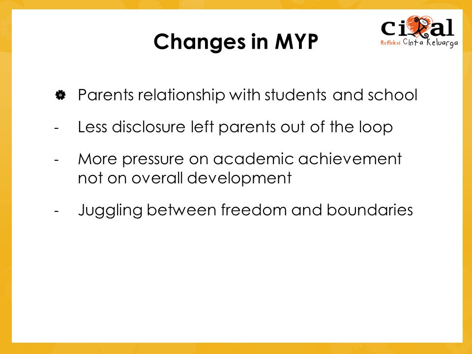 Changes in MYP  Parents relationship with students and school - Less disclosure left parents out of the loop - More pressure on academic achievement not on overall development - Juggling between freedom and boundaries