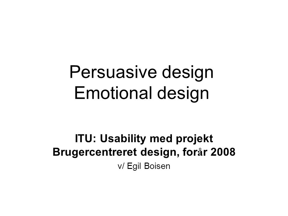 Persuasive design Emotional design ITU: Usability med projekt Brugercentreret design, for å r 2008 v/ Egil Boisen