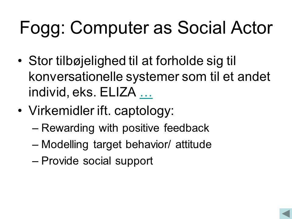 Fogg: Computer as Social Actor •Stor tilbøjelighed til at forholde sig til konversationelle systemer som til et andet individ, eks.
