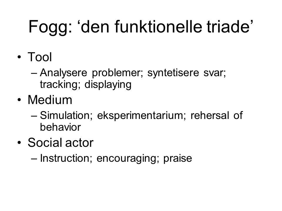 Fogg: 'den funktionelle triade' •Tool –Analysere problemer; syntetisere svar; tracking; displaying •Medium –Simulation; eksperimentarium; rehersal of behavior •Social actor –Instruction; encouraging; praise