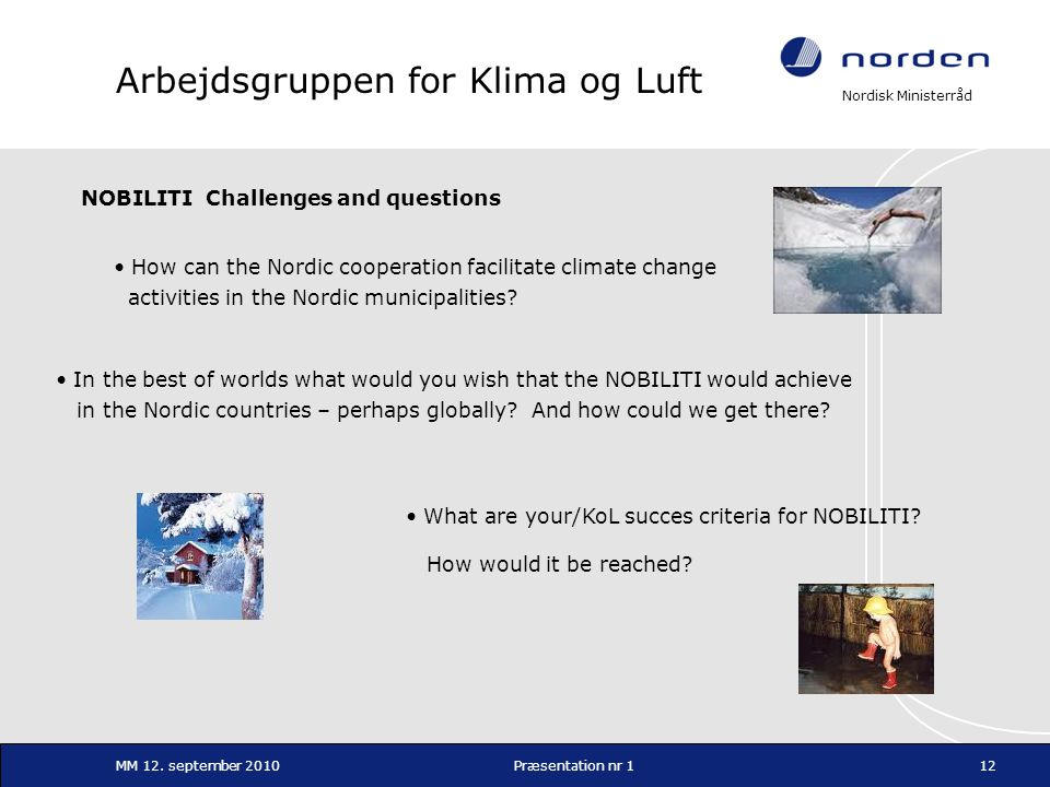 Nordisk Ministerråd MM 12. september 2010Præsentation nr 112 Arbejdsgruppen for Klima og Luft NOBILITI Challenges and questions • How can the Nordic c
