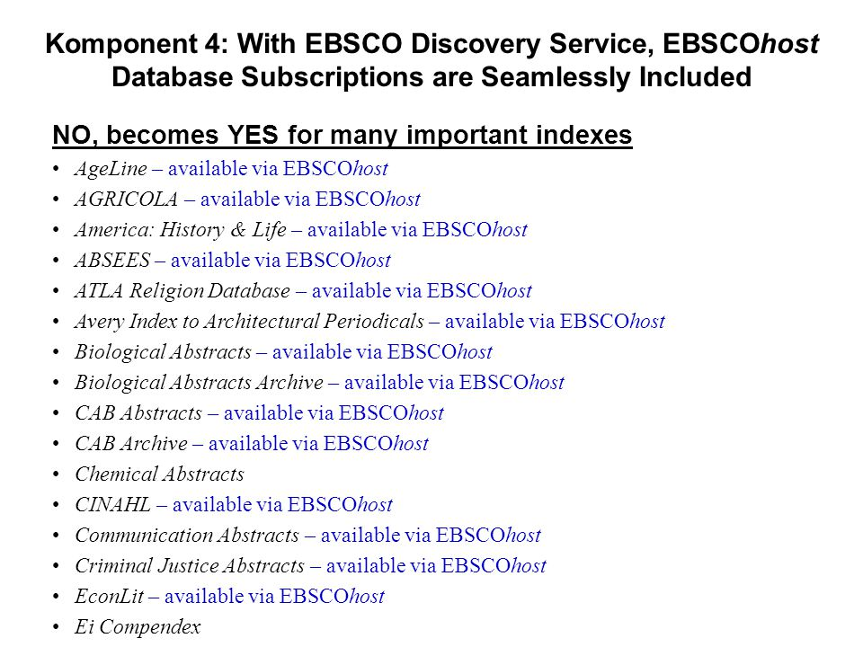 Komponent 4: With EBSCO Discovery Service, EBSCOhost Database Subscriptions are Seamlessly Included NO, becomes YES for many important indexes •AgeLine – available via EBSCOhost •AGRICOLA – available via EBSCOhost •America: History & Life – available via EBSCOhost •ABSEES – available via EBSCOhost •ATLA Religion Database – available via EBSCOhost •Avery Index to Architectural Periodicals – available via EBSCOhost •Biological Abstracts – available via EBSCOhost •Biological Abstracts Archive – available via EBSCOhost •CAB Abstracts – available via EBSCOhost •CAB Archive – available via EBSCOhost •Chemical Abstracts •CINAHL – available via EBSCOhost •Communication Abstracts – available via EBSCOhost •Criminal Justice Abstracts – available via EBSCOhost •EconLit – available via EBSCOhost •Ei Compendex •EMBASE •Family Studies Abstracts – available via EBSCOhost •Film & Television Literature Index – available via EBSCOhost •FRANCIS – available via EBSCOhost •FSTA: Food Science & Technology Abstracts – available via EBSCOhost •Gender Studies Database – available via EBSCOhost •GeoRef – available via EBSCOhost •Global Health – available via EBSCOhost •Historical Abstracts – available via EBSCOhost •Index Islamicus – available via EBSCOhost •Inspec – available via EBSCOhost •Inspec Archive – available via EBSCOhost •IPM: Index to Printed Music – available via EBSCOhost •International Bibliography of Theatre & Dance – available via EBSCOhost •LGBT Life – available via EBSCOhost •LISTA – available via EBSCOhost •Math SciNet •Music Index, The – available via EBSCOhost •NCJRS Abstracts – available via EBSCOhost •NTIS – available via EBSCOhost •PASCAL – available via EBSCOhost •Philosopher's Index, The – available via EBSCOhost •Polymer Library – available via EBSCOhost •PsycINFO – available via EBSCOhost •RILM Abstracts of Music Literature – available via EBSCOhost •RIPM – available via EBSCOhost •RISM – available via EBSCOhost •Social Work Abstracts – available via EBSCOhost •S