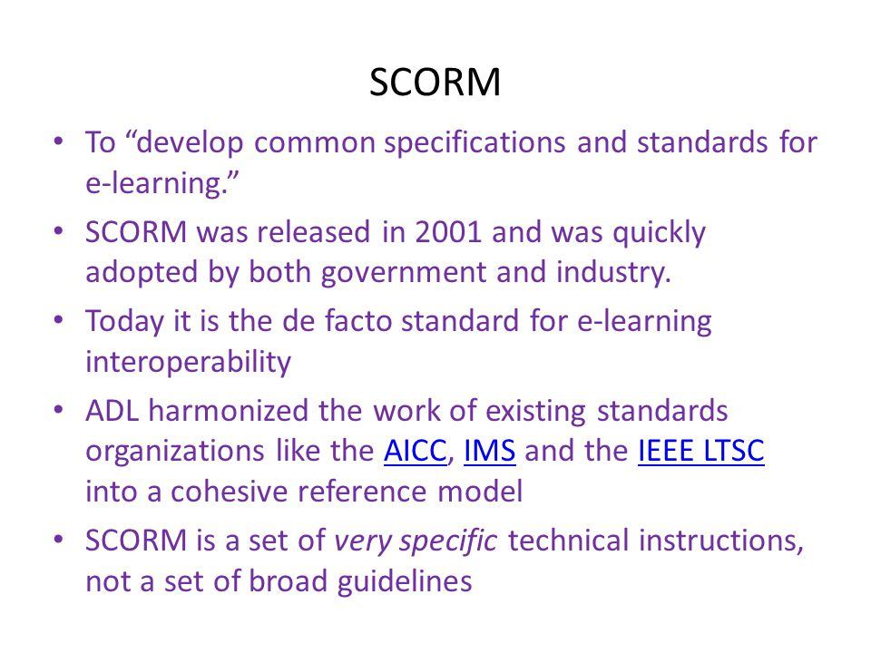 "SCORM • To ""develop common specifications and standards for e-learning."" • SCORM was released in 2001 and was quickly adopted by both government and i"
