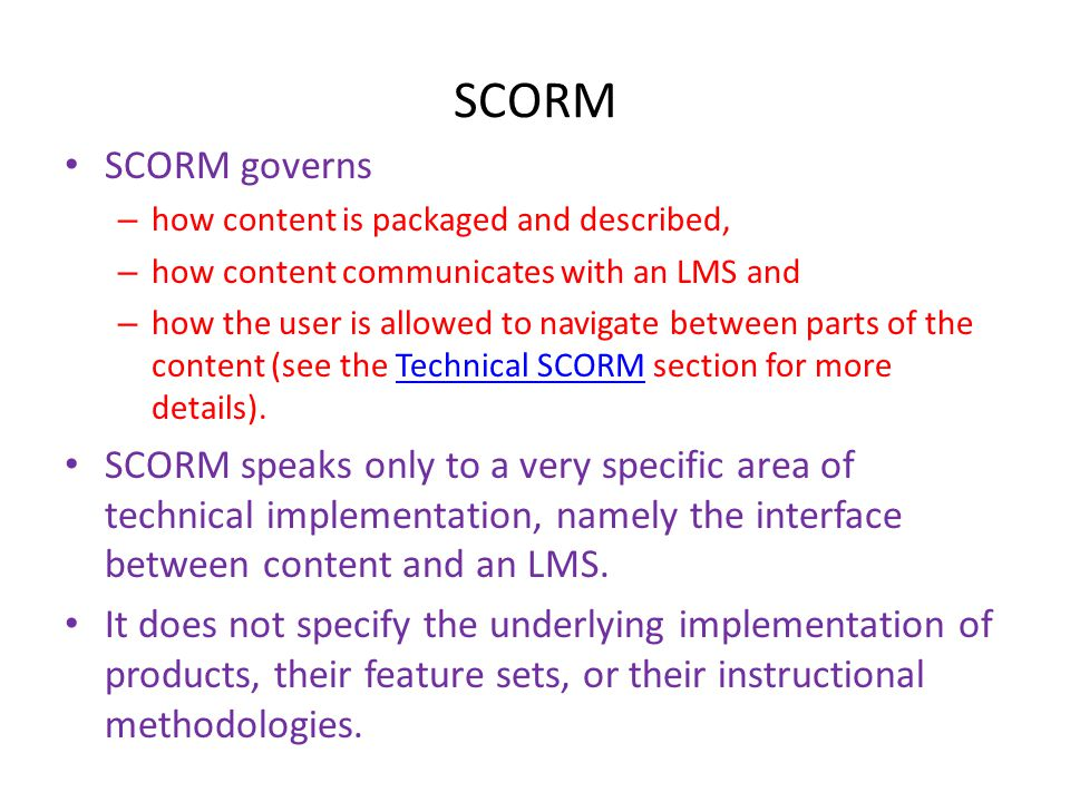 SCORM • SCORM governs – how content is packaged and described, – how content communicates with an LMS and – how the user is allowed to navigate betwee