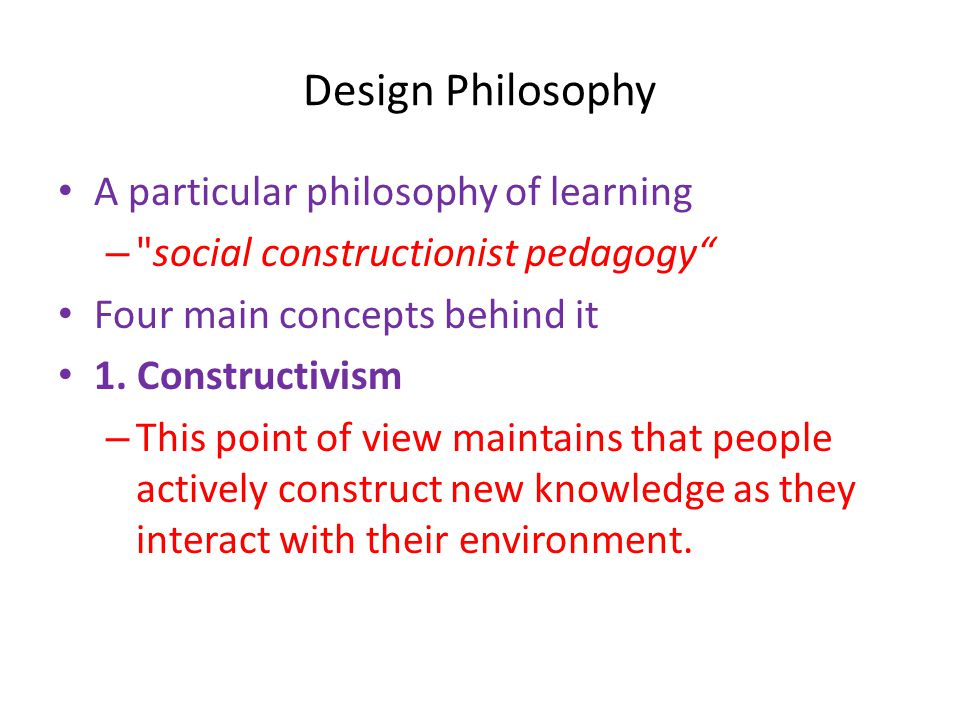 Design Philosophy • A particular philosophy of learning – social constructionist pedagogy • Four main concepts behind it • 1.