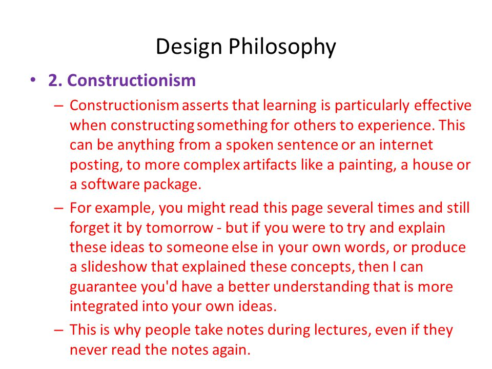 Design Philosophy • 2. Constructionism – Constructionism asserts that learning is particularly effective when constructing something for others to exp
