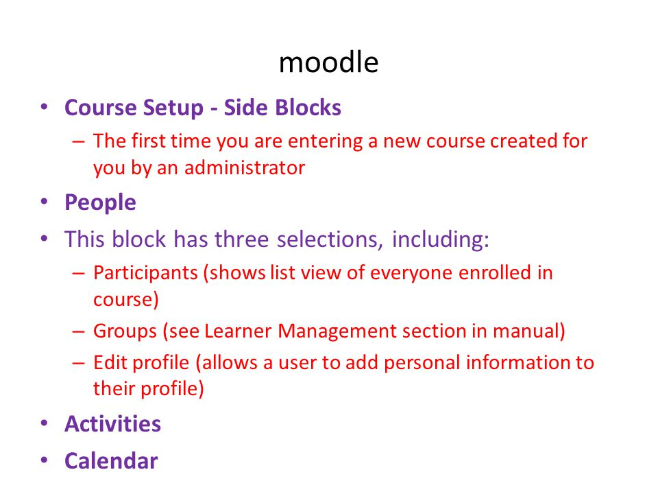 moodle • Course Setup - Side Blocks – The first time you are entering a new course created for you by an administrator • People • This block has three selections, including: – Participants (shows list view of everyone enrolled in course) – Groups (see Learner Management section in manual) – Edit profile (allows a user to add personal information to their profile) • Activities • Calendar