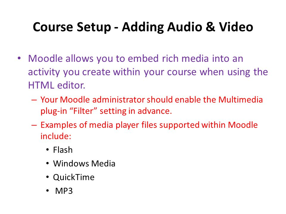 Course Setup - Adding Audio & Video • Moodle allows you to embed rich media into an activity you create within your course when using the HTML editor.