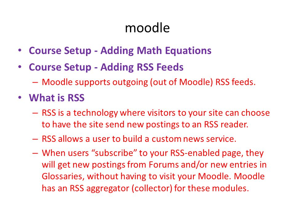 moodle • Course Setup - Adding Math Equations • Course Setup - Adding RSS Feeds – Moodle supports outgoing (out of Moodle) RSS feeds. • What is RSS –