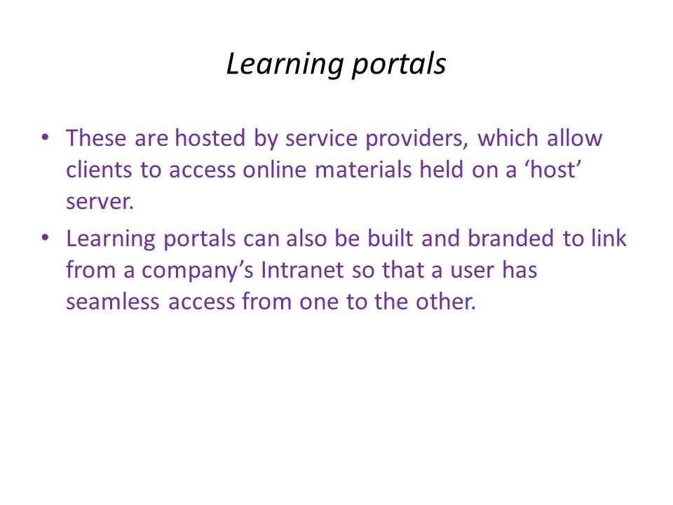 Learning portals • These are hosted by service providers, which allow clients to access online materials held on a 'host' server.