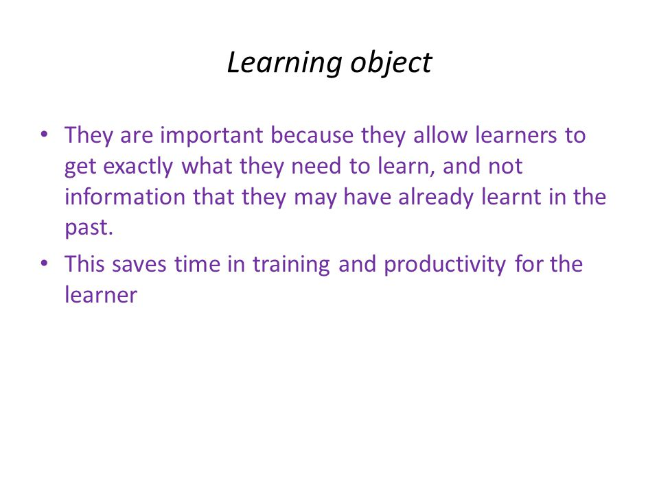 Learning object • They are important because they allow learners to get exactly what they need to learn, and not information that they may have already learnt in the past.