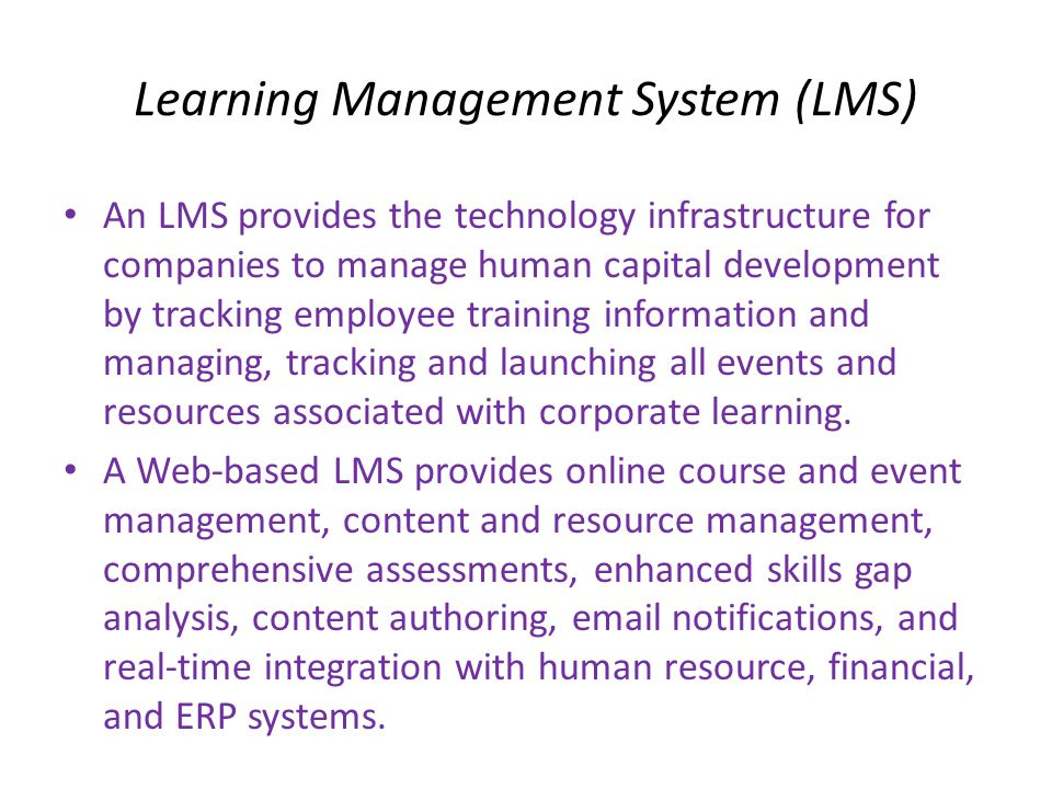 Learning Management System (LMS) • An LMS provides the technology infrastructure for companies to manage human capital development by tracking employe