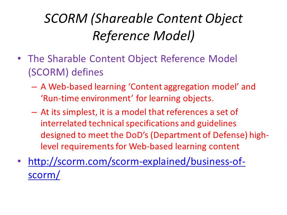 SCORM (Shareable Content Object Reference Model) • The Sharable Content Object Reference Model (SCORM) defines – A Web-based learning 'Content aggrega