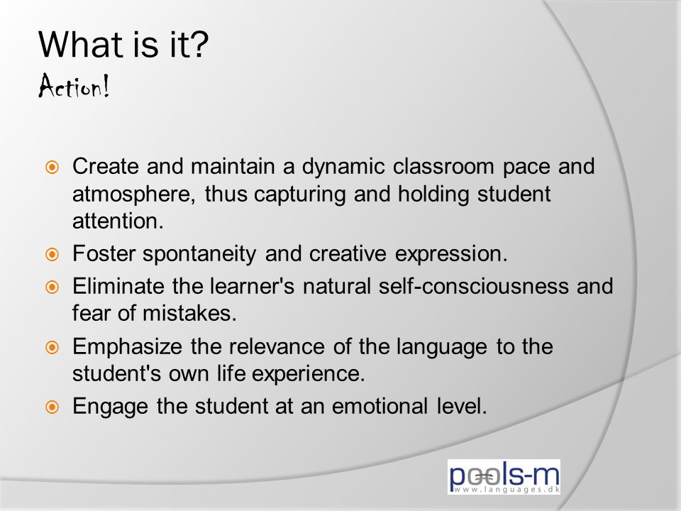 What is it? Action!  Create and maintain a dynamic classroom pace and atmosphere, thus capturing and holding student attention.  Foster spontaneity