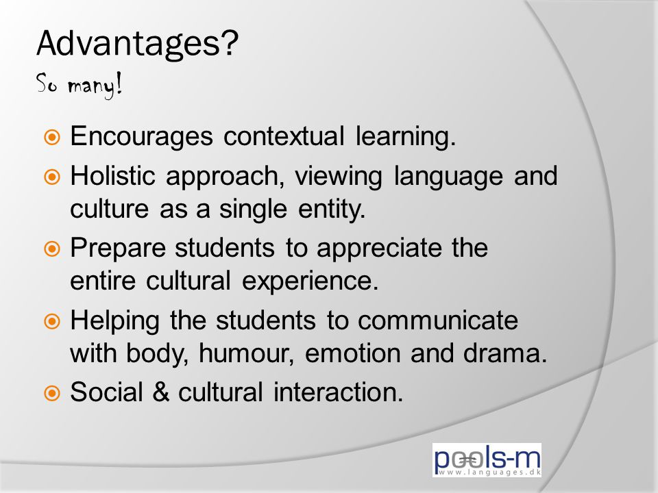 Advantages? So many!  Encourages contextual learning.  Holistic approach, viewing language and culture as a single entity.  Prepare students to app