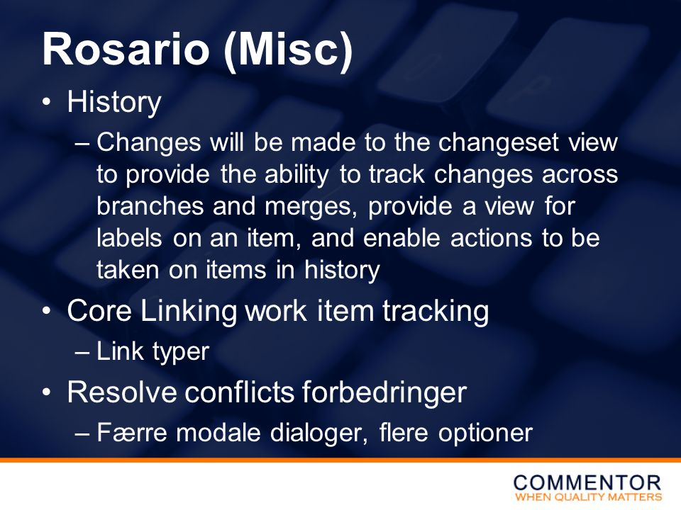 Rosario (Misc) •History –Changes will be made to the changeset view to provide the ability to track changes across branches and merges, provide a view for labels on an item, and enable actions to be taken on items in history •Core Linking work item tracking –Link typer •Resolve conflicts forbedringer –Færre modale dialoger, flere optioner