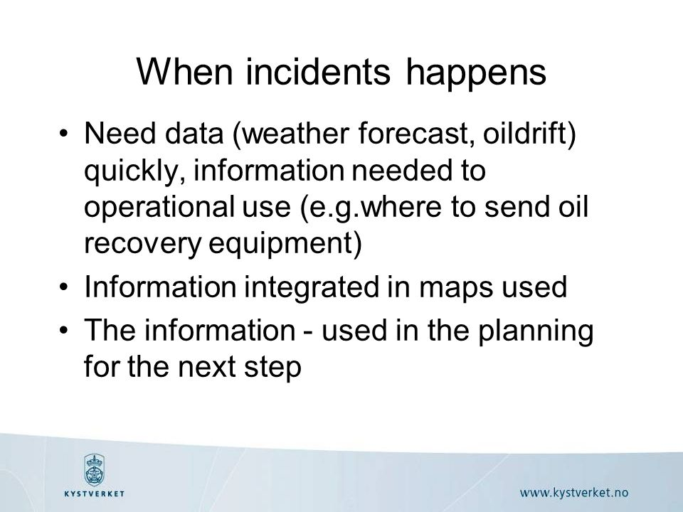 When incidents happens •Need data (weather forecast, oildrift) quickly, information needed to operational use (e.g.where to send oil recovery equipment) •Information integrated in maps used •The information - used in the planning for the next step