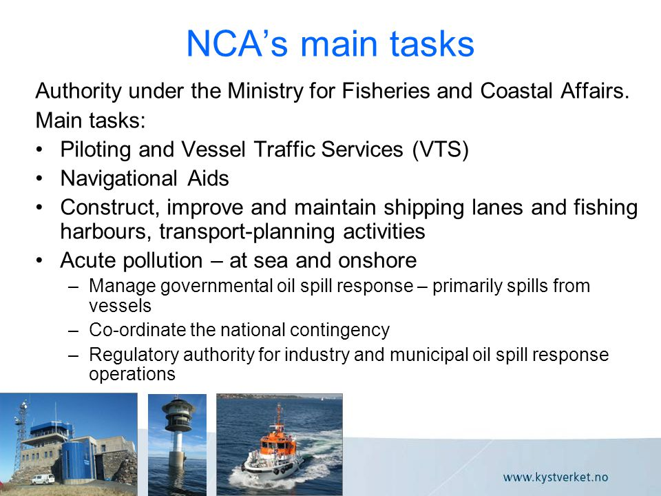 NCA's main tasks Authority under the Ministry for Fisheries and Coastal Affairs. Main tasks: •Piloting and Vessel Traffic Services (VTS) •Navigational