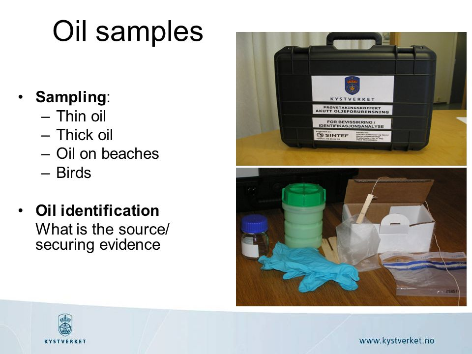 Oil samples •Sampling: –Thin oil –Thick oil –Oil on beaches –Birds •Oil identification What is the source/ securing evidence
