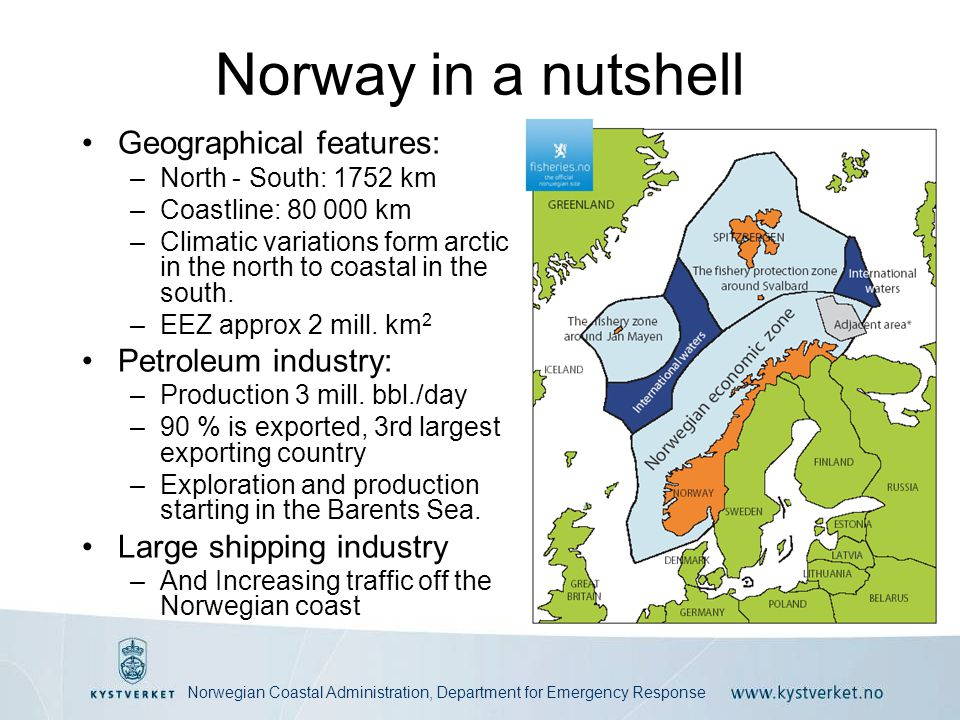 Norwegian Coastal Administration, Department for Emergency Response Norway in a nutshell •Geographical features: –North - South: 1752 km –Coastline: 80 000 km –Climatic variations form arctic in the north to coastal in the south.