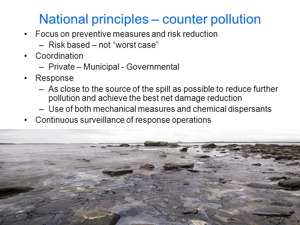 "National principles – counter pollution •Focus on preventive measures and risk reduction –Risk based – not ""worst case"" •Coordination –Private – Munic"