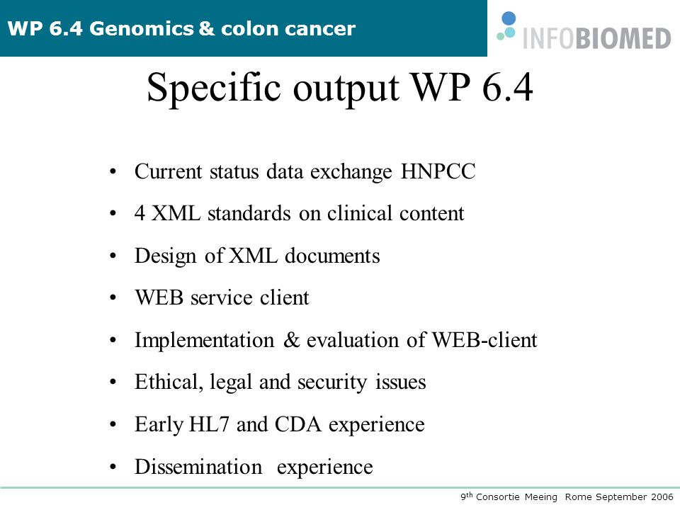 WP 6.4 Genomics & colon cancer 9 th Consortie Meeing Rome September 2006 Specific output WP 6.4 •Current status data exchange HNPCC •4 XML standards o