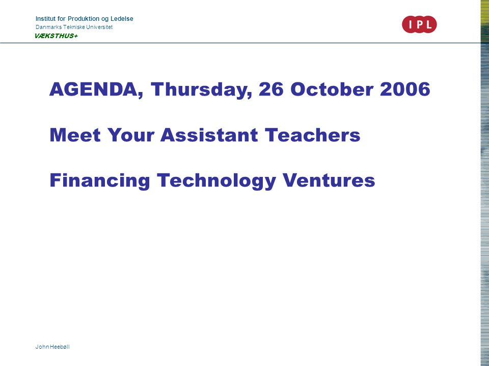 Institut for Produktion og Ledelse Danmarks Tekniske Universitet John Heebøll VÆKSTHUS+ AGENDA, Thursday, 26 October 2006 Meet Your Assistant Teachers Financing Technology Ventures